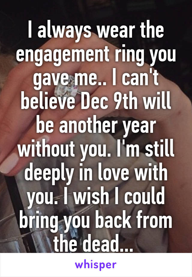 I always wear the engagement ring you gave me.. I can't believe Dec 9th will be another year without you. I'm still deeply in love with you. I wish I could bring you back from the dead...