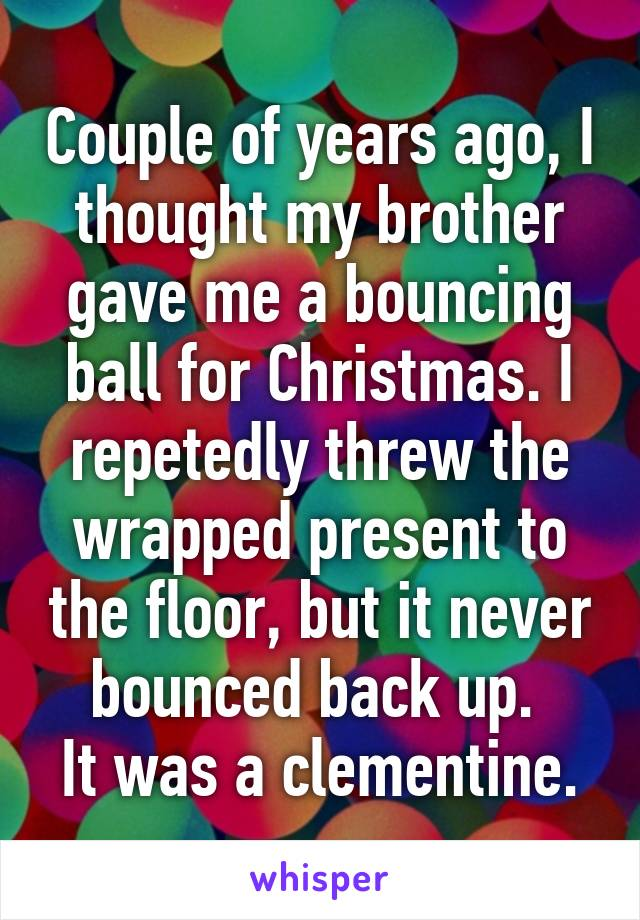 Couple of years ago, I thought my brother gave me a bouncing ball for Christmas. I repetedly threw the wrapped present to the floor, but it never bounced back up.  It was a clementine.
