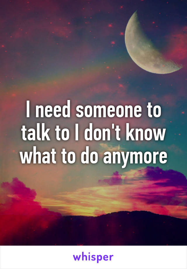 I need someone to talk to I don't know what to do anymore