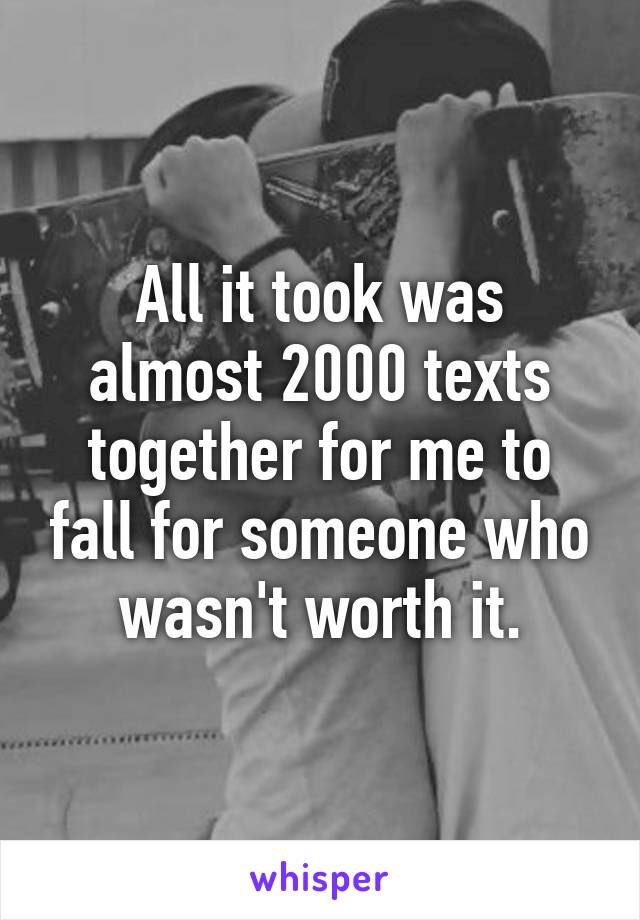 All it took was almost 2000 texts together for me to fall for someone who wasn't worth it.