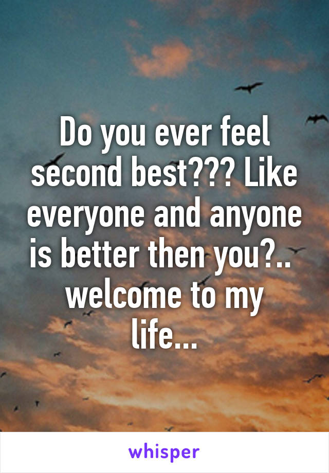 Do you ever feel second best??? Like everyone and anyone is better then you?..  welcome to my life...