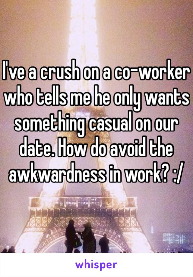 I've a crush on a co-worker who tells me he only wants something casual on our date. How do avoid the awkwardness in work? :/