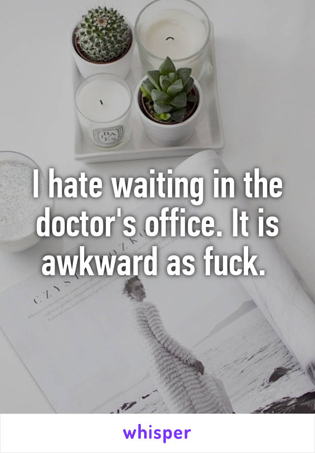 I hate waiting in the doctor's office. It is awkward as fuck.