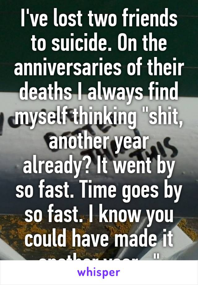 "I've lost two friends to suicide. On the anniversaries of their deaths I always find myself thinking ""shit, another year already? It went by so fast. Time goes by so fast. I know you could have made it another year..."""