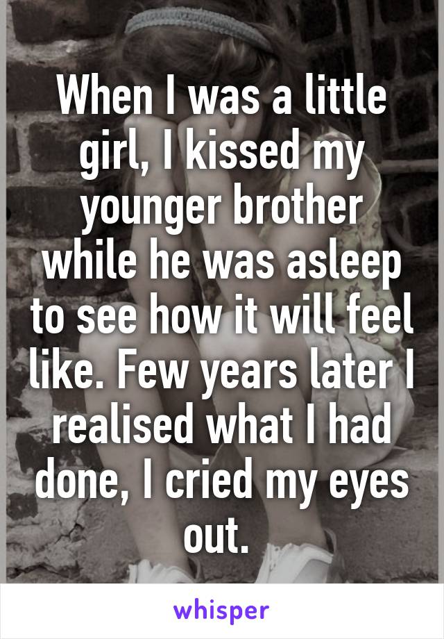 When I was a little girl, I kissed my younger brother while he was asleep to see how it will feel like. Few years later I realised what I had done, I cried my eyes out.
