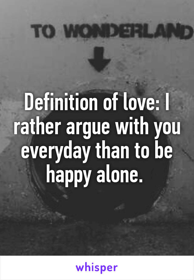 Definition of love: I rather argue with you everyday than to be happy alone.