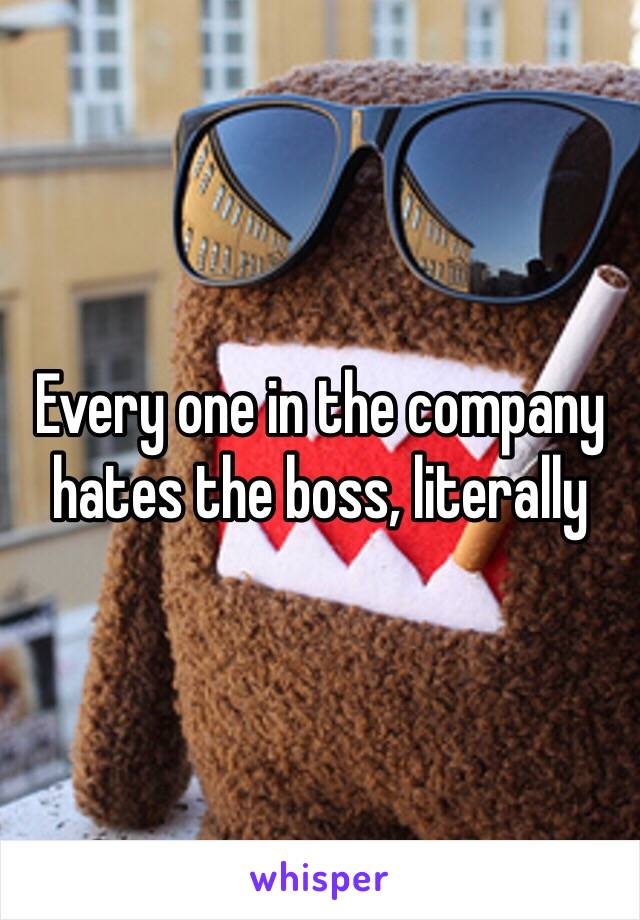 Every one in the company hates the boss, literally