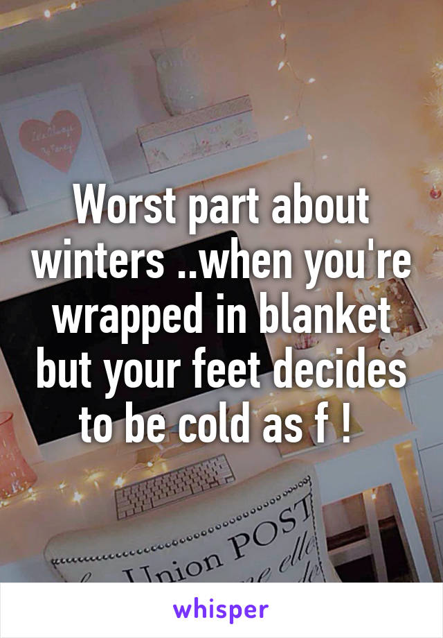Worst part about winters ..when you're wrapped in blanket but your feet decides to be cold as f !