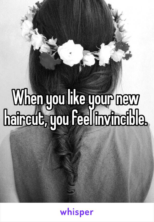 When you like your new haircut, you feel invincible.
