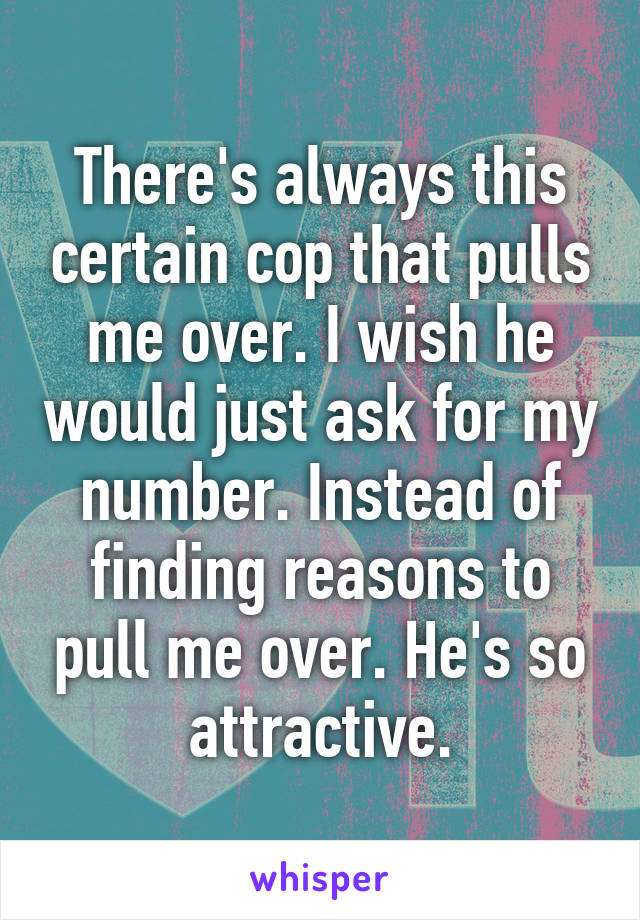 There's always this certain cop that pulls me over. I wish he would just ask for my number. Instead of finding reasons to pull me over. He's so attractive.