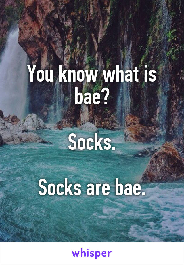 You know what is bae?  Socks.  Socks are bae.