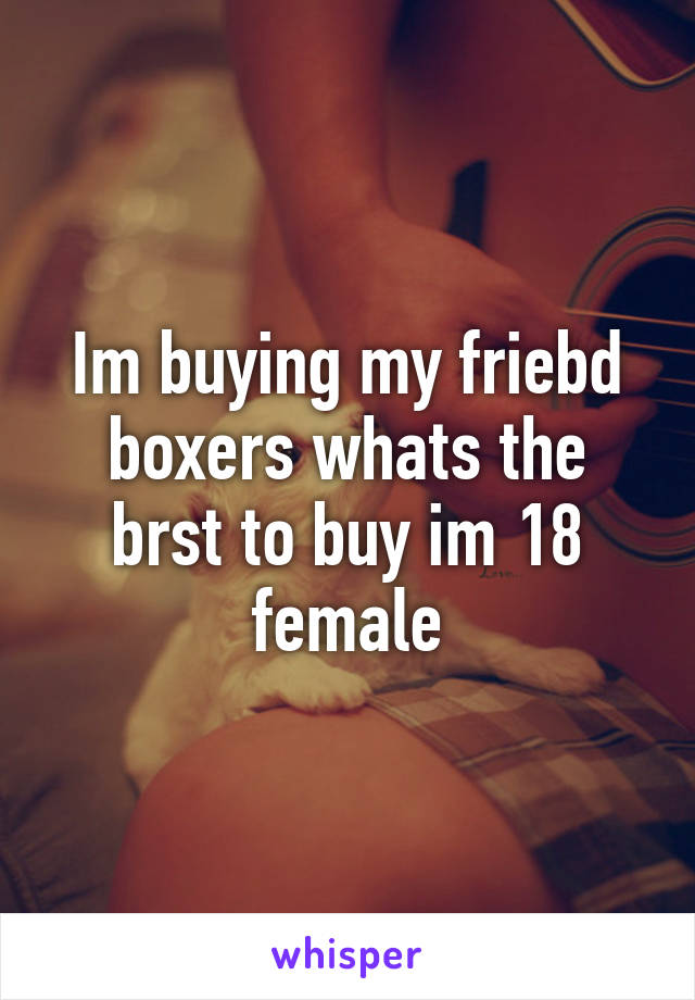 Im buying my friebd boxers whats the brst to buy im 18 female