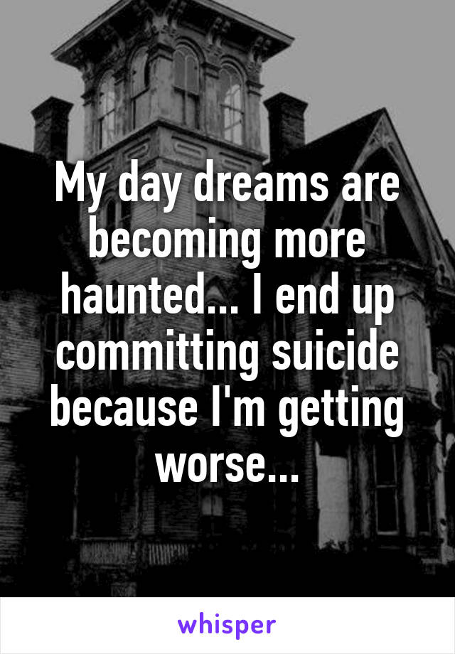 My day dreams are becoming more haunted... I end up committing suicide because I'm getting worse...