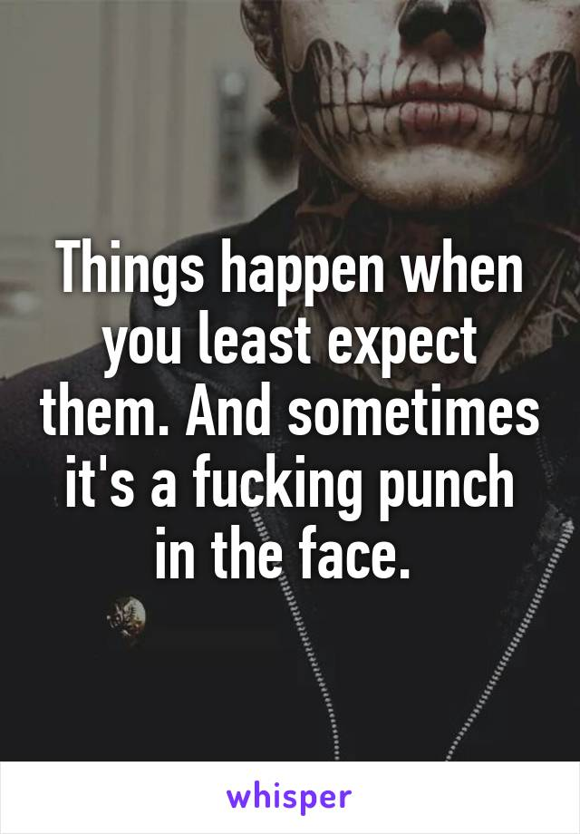 Things happen when you least expect them. And sometimes it's a fucking punch in the face.