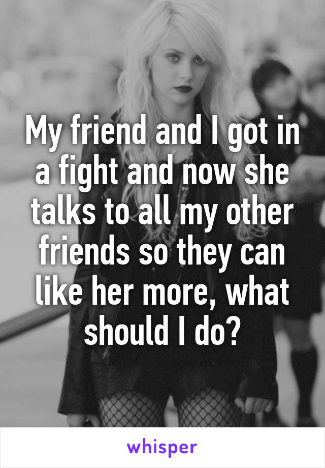 My friend and I got in a fight and now she talks to all my other friends so they can like her more, what should I do?