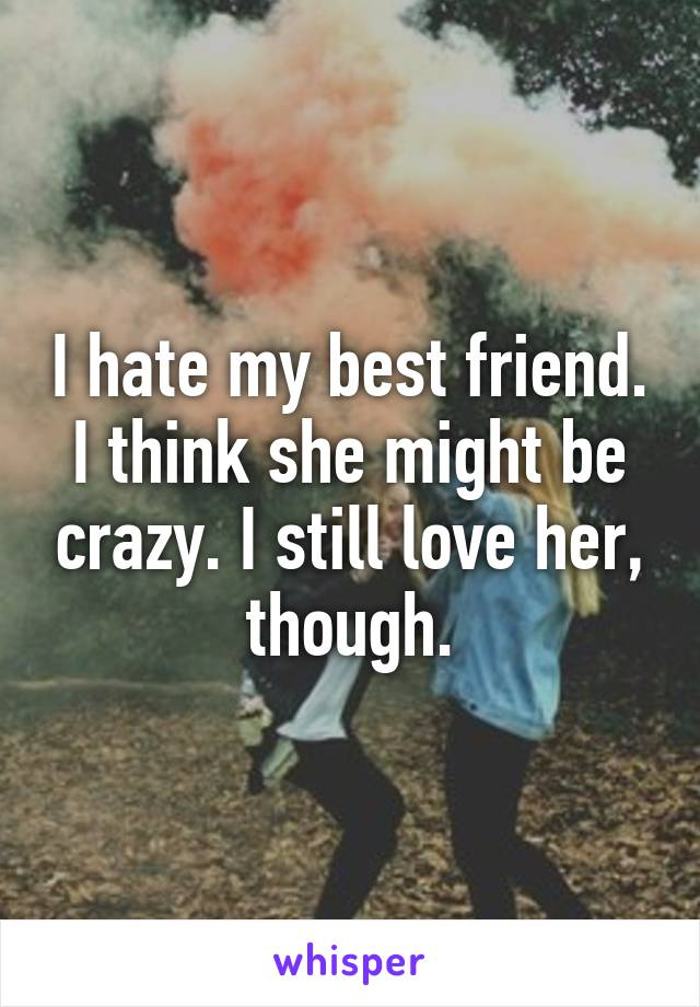 I hate my best friend. I think she might be crazy. I still love her, though.