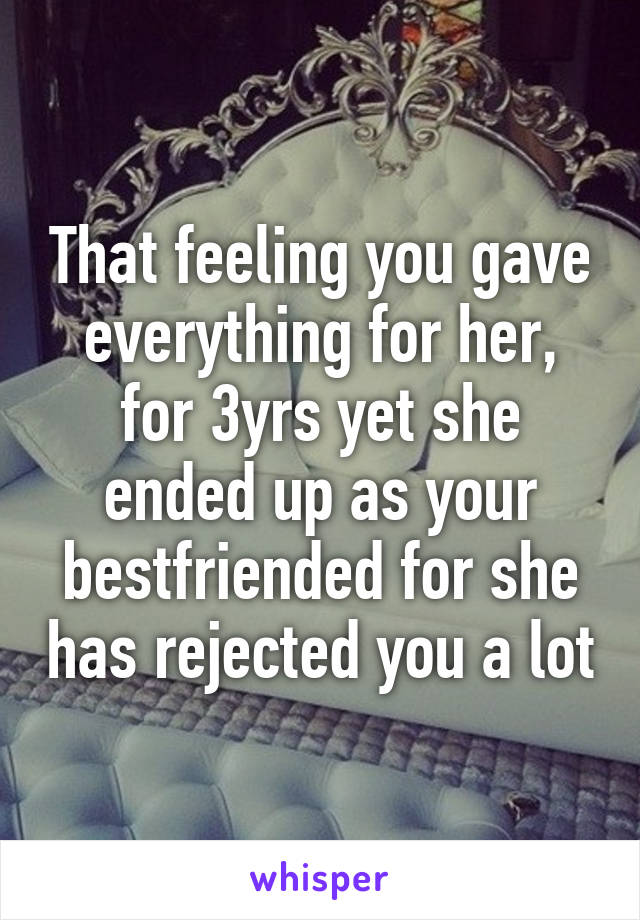 That feeling you gave everything for her, for 3yrs yet she ended up as your bestfriended for she has rejected you a lot