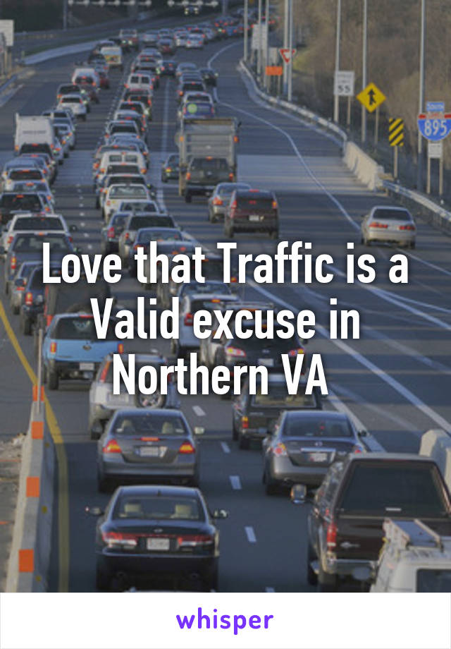 Love that Traffic is a Valid excuse in Northern VA