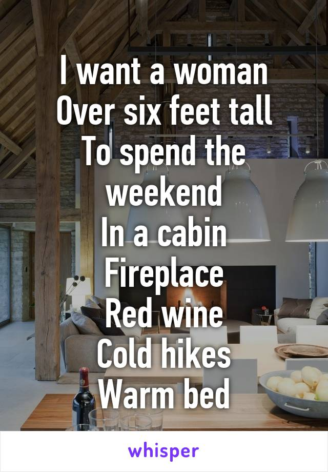 I want a woman Over six feet tall To spend the weekend In a cabin Fireplace Red wine Cold hikes Warm bed