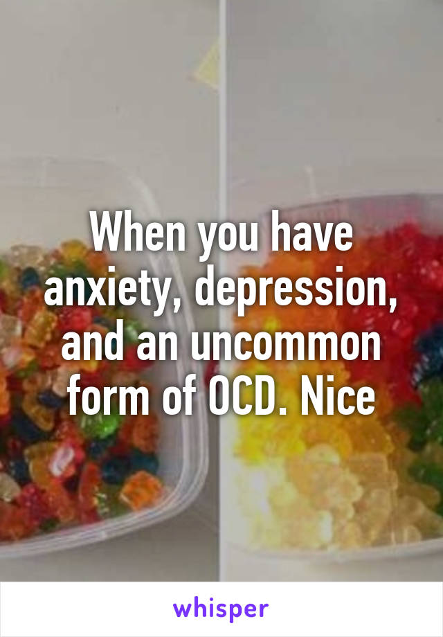 When you have anxiety, depression, and an uncommon form of OCD. Nice