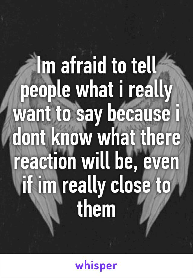 Im afraid to tell people what i really want to say because i dont know what there reaction will be, even if im really close to them