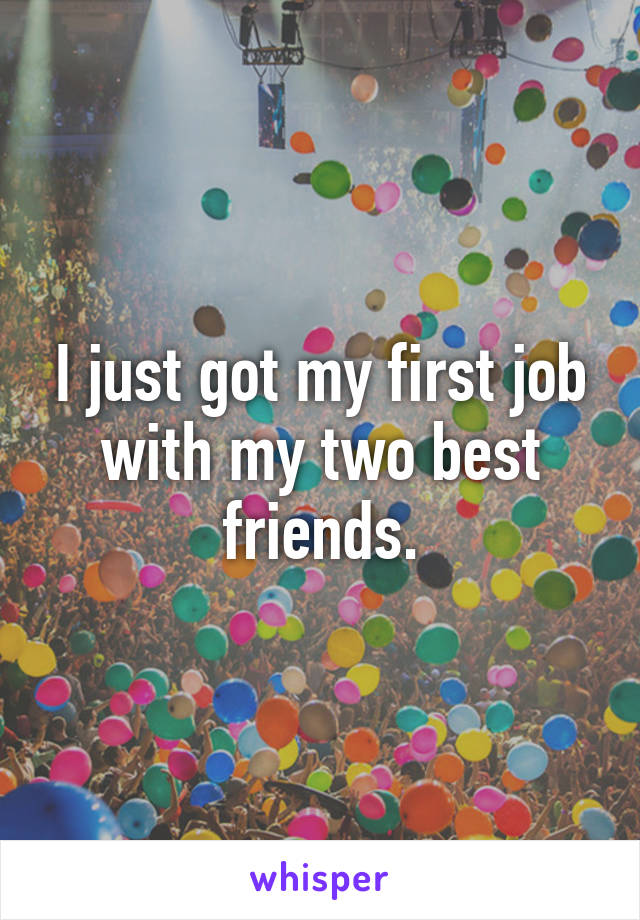I just got my first job with my two best friends.