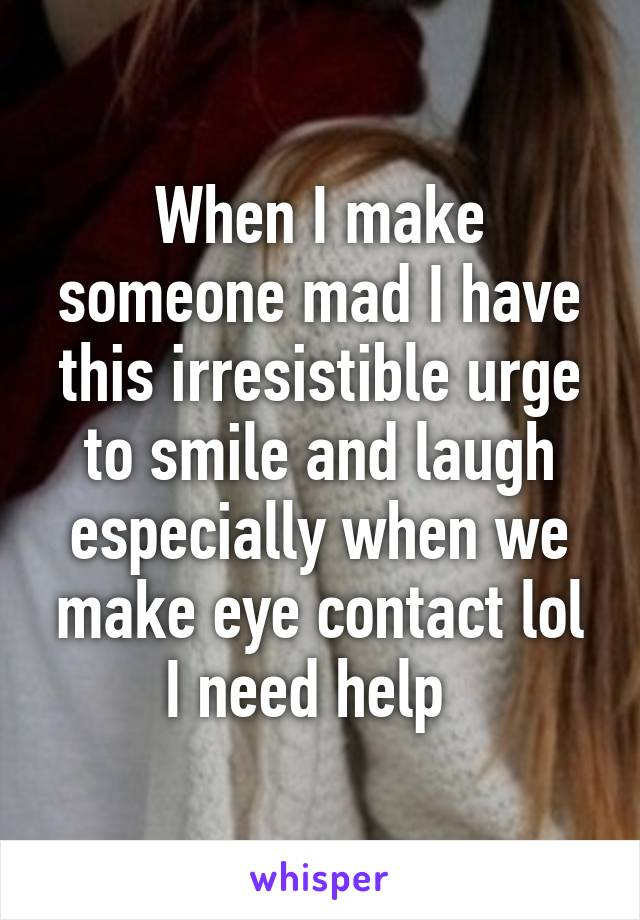 When I make someone mad I have this irresistible urge to smile and laugh especially when we make eye contact lol I need help