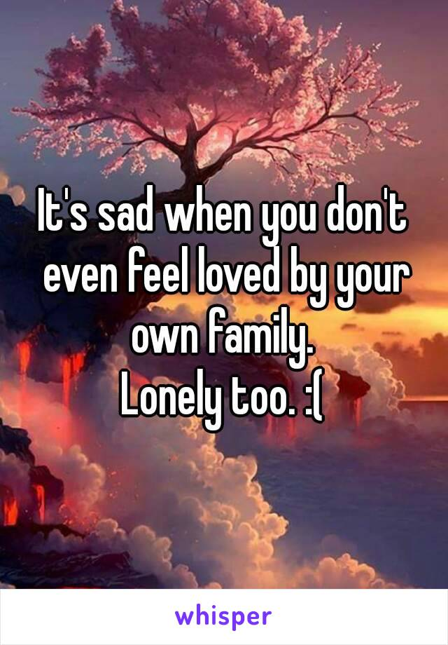 It's sad when you don't even feel loved by your own family.  Lonely too. :(