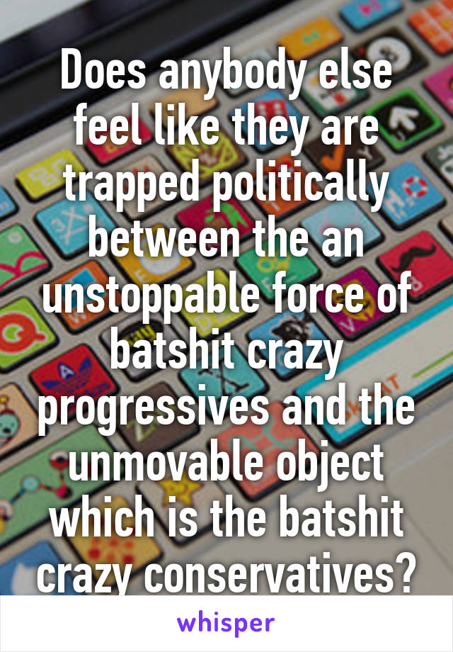 Does anybody else feel like they are trapped politically between the an unstoppable force of batshit crazy progressives and the unmovable object which is the batshit crazy conservatives?