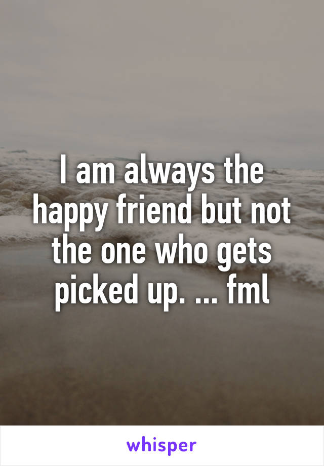 I am always the happy friend but not the one who gets picked up. ... fml