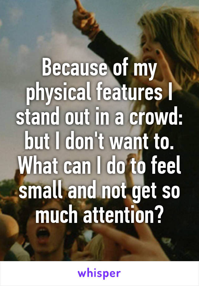Because of my physical features I stand out in a crowd: but I don't want to. What can I do to feel small and not get so much attention?