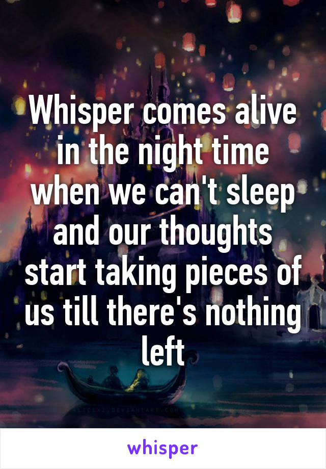 Whisper comes alive in the night time when we can't sleep and our thoughts start taking pieces of us till there's nothing left