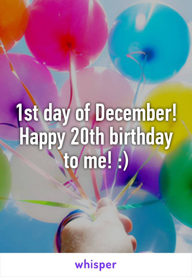 1st day of December! Happy 20th birthday to me! :)