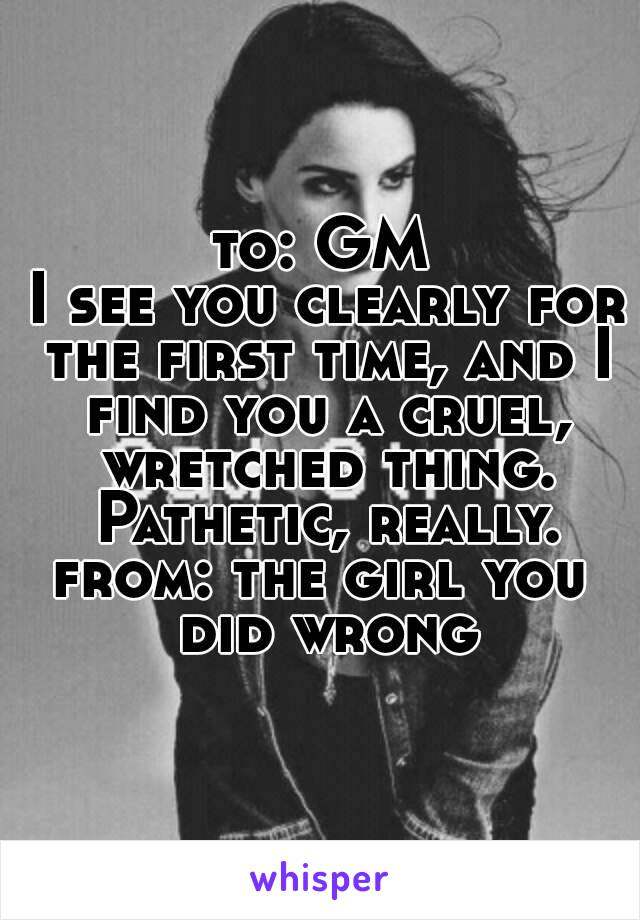 to: GM I see you clearly for the first time, and I find you a cruel, wretched thing. Pathetic, really. from: the girl you did wrong