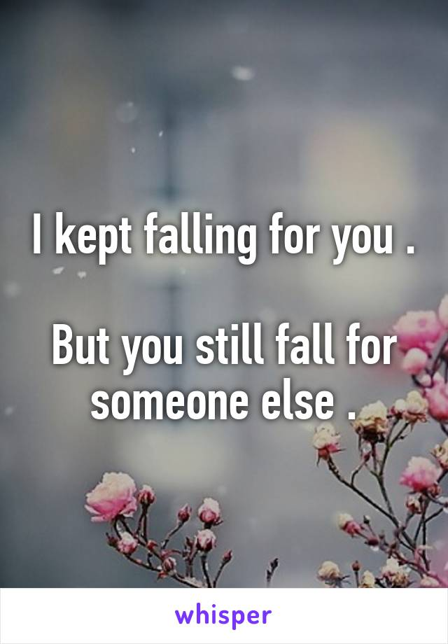 I kept falling for you .  But you still fall for someone else .