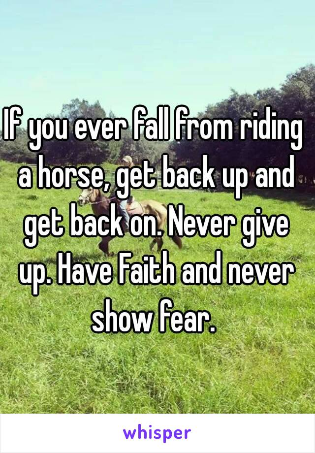 If you ever fall from riding a horse, get back up and get back on. Never give up. Have Faith and never show fear.