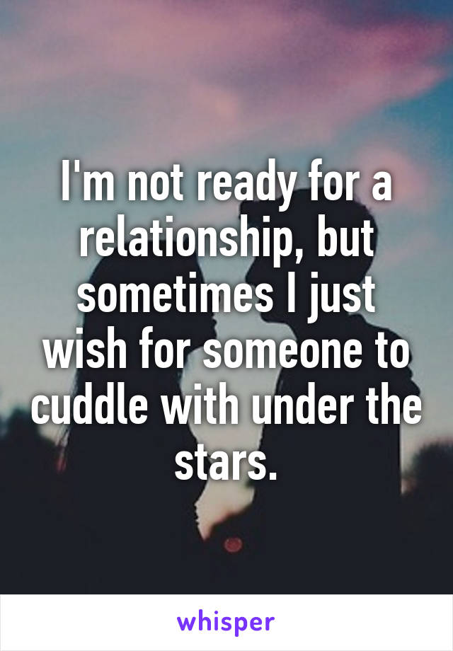 I'm not ready for a relationship, but sometimes I just wish for someone to cuddle with under the stars.