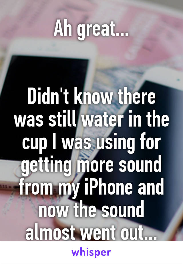 Ah great...   Didn't know there was still water in the cup I was using for getting more sound from my iPhone and now the sound almost went out...