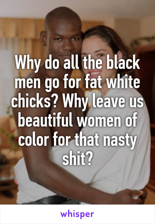 Why do all the black men go for fat white chicks? Why leave us beautiful women of color for that nasty shit?
