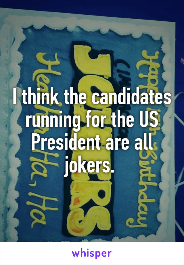 I think the candidates running for the US President are all jokers.