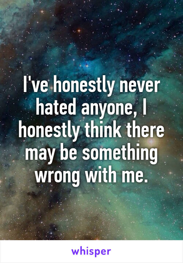 I've honestly never hated anyone, I honestly think there may be something wrong with me.
