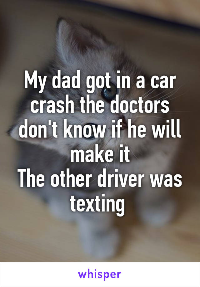 My dad got in a car crash the doctors don't know if he will make it The other driver was texting