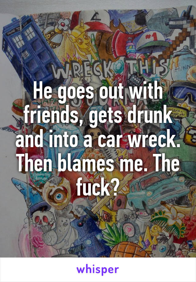 He goes out with friends, gets drunk and into a car wreck. Then blames me. The fuck?