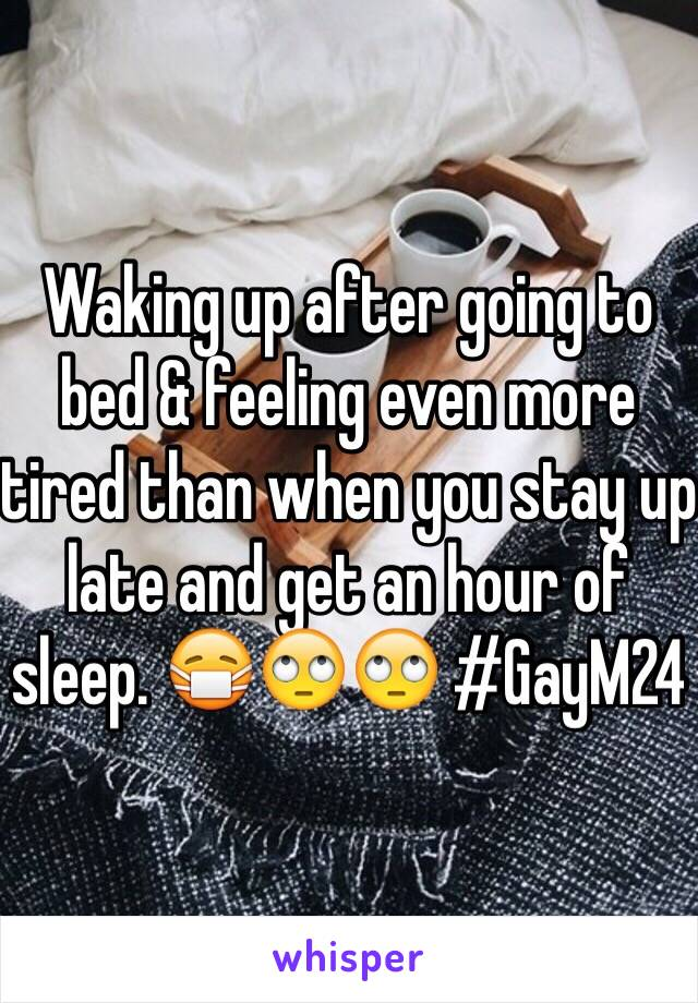 Waking up after going to bed & feeling even more tired than when you stay up late and get an hour of sleep. 😷🙄🙄 #GayM24