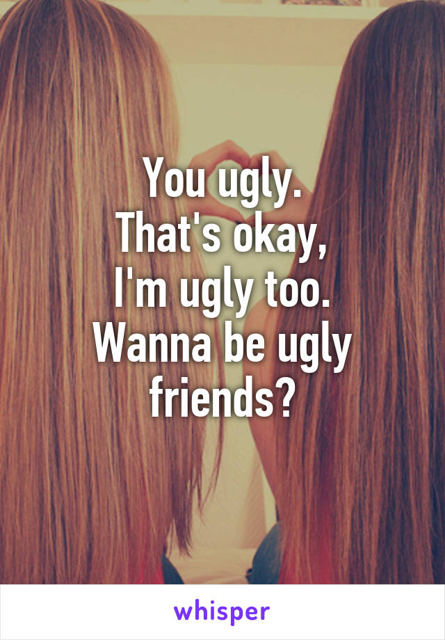 You ugly. That's okay, I'm ugly too. Wanna be ugly friends?