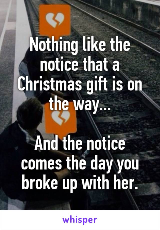 Nothing like the notice that a Christmas gift is on the way...  And the notice comes the day you broke up with her.