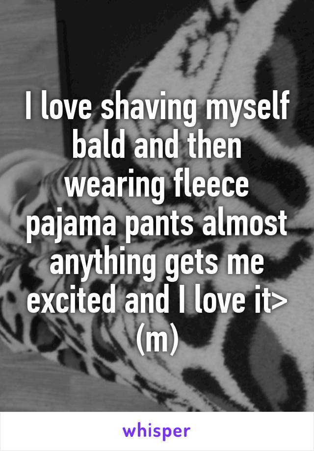 I love shaving myself bald and then wearing fleece pajama pants almost anything gets me excited and I love it> (m)