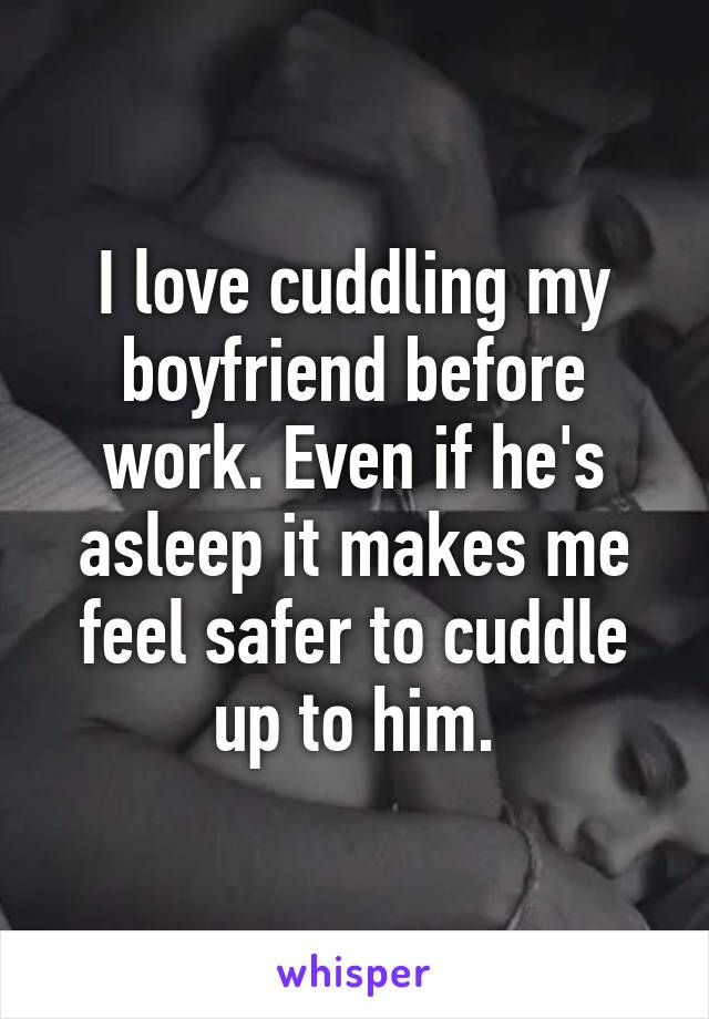 I love cuddling my boyfriend before work. Even if he's asleep it makes me feel safer to cuddle up to him.