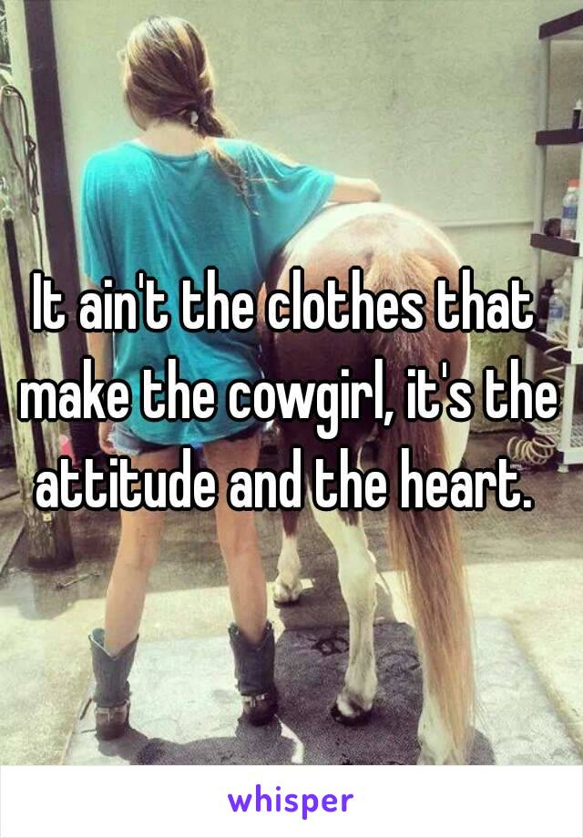 It ain't the clothes that make the cowgirl, it's the attitude and the heart.