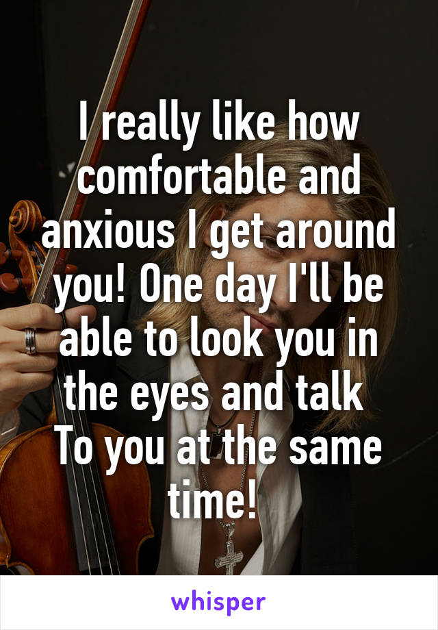 I really like how comfortable and anxious I get around you! One day I'll be able to look you in the eyes and talk  To you at the same time!